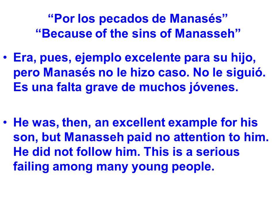 Por los pecados de Manasés Because of the sins of Manasseh Era, pues, ejemplo excelente para su hijo, pero Manasés no le hizo caso. No le siguió. Es u