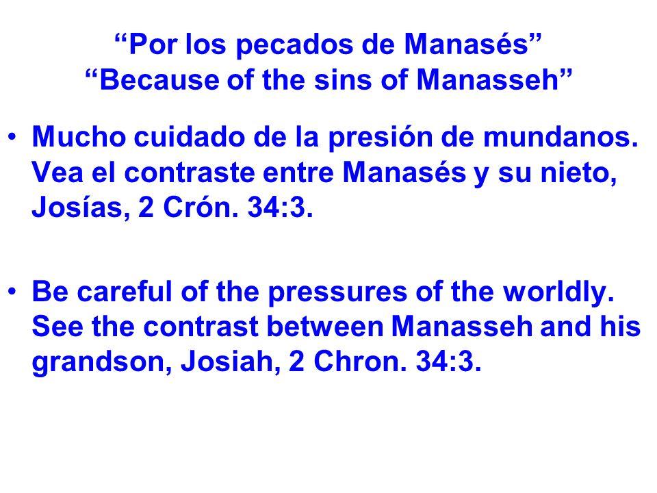 Por los pecados de Manasés Because of the sins of Manasseh Mucho cuidado de la presión de mundanos. Vea el contraste entre Manasés y su nieto, Josías,
