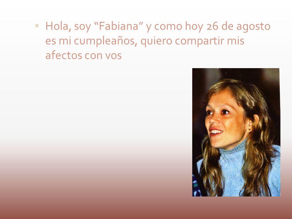 Hola, soy Fabiana y como hoy 26 de agosto es mi cumpleaños, quiero compartir mis afectos con vos