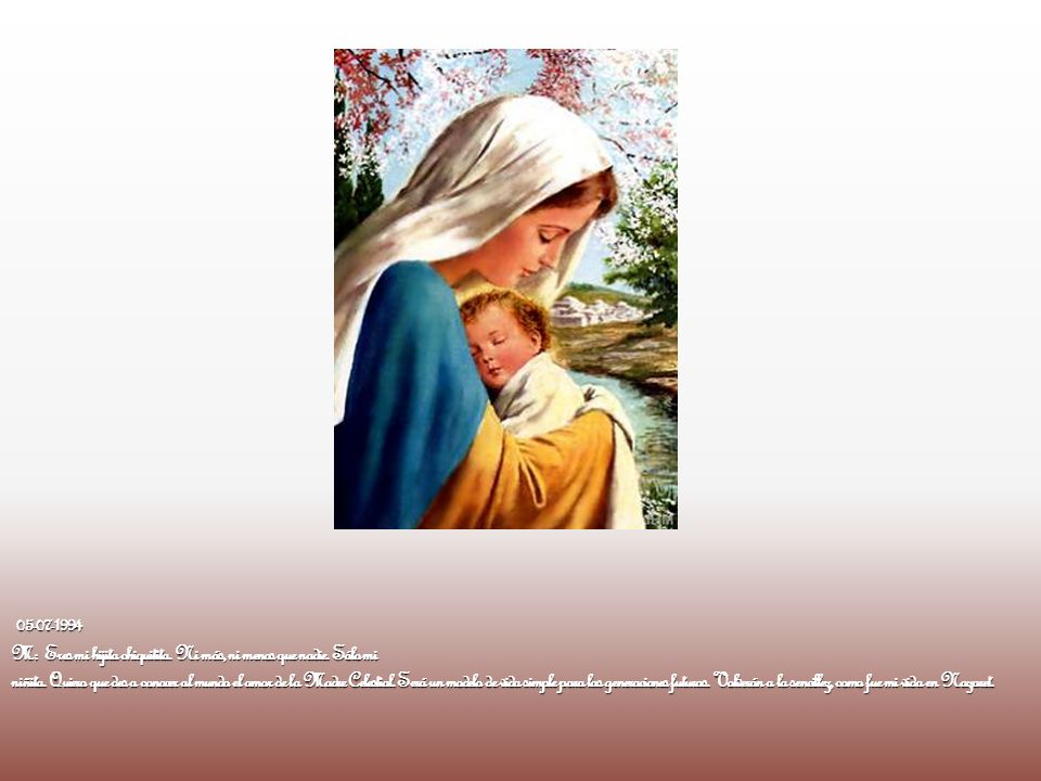 05-07-1994 M: Eres mi hijita chiquitita. Ni más, ni menos que nadie. Sólo mi niñita. Quiero que des a conocer al mundo el amor de la Madre Celestial.