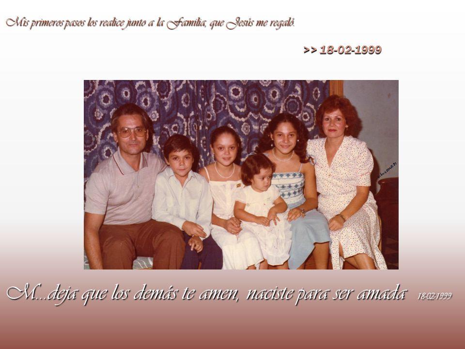 M…deja que los demás te amen, naciste para ser amada 18-02-1999 >> 18-02-1999 Mis primeros pasos los realice junto a la Familia, que Jesús me regaló.