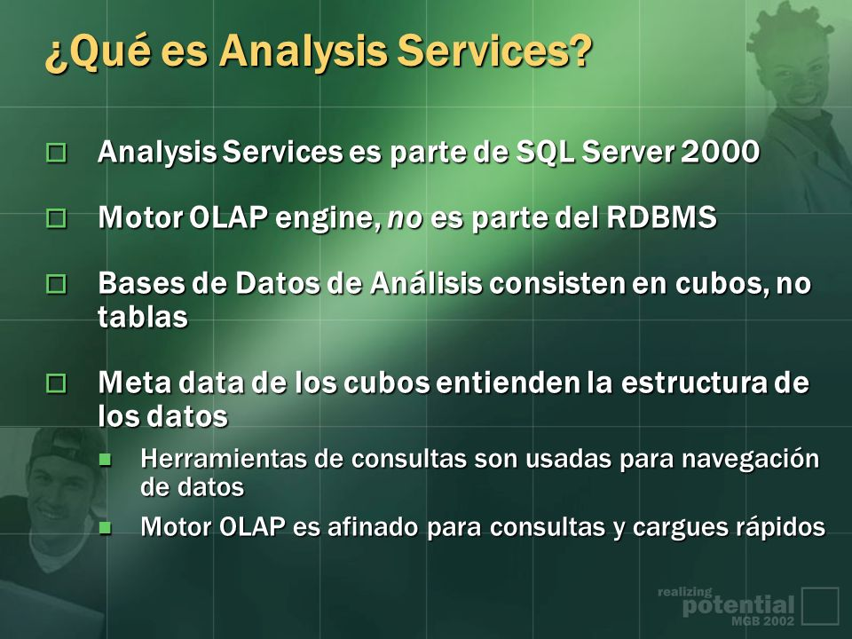 ¿Qué es Analysis Services? Analysis Services es parte de SQL Server 2000 Analysis Services es parte de SQL Server 2000 Motor OLAP engine, no es parte