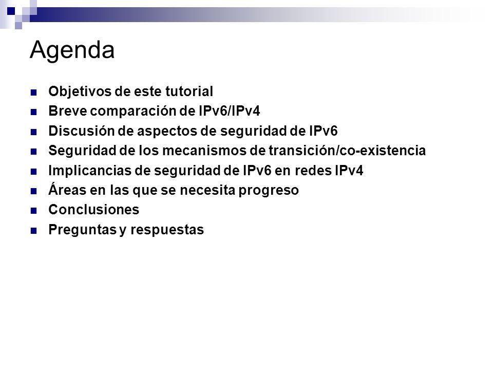 Agenda Objetivos de este tutorial Breve comparación de IPv6/IPv4 Discusión de aspectos de seguridad de IPv6 Seguridad de los mecanismos de transición/co-existencia Implicancias de seguridad de IPv6 en redes IPv4 Áreas en las que se necesita progreso Conclusiones Preguntas y respuestas