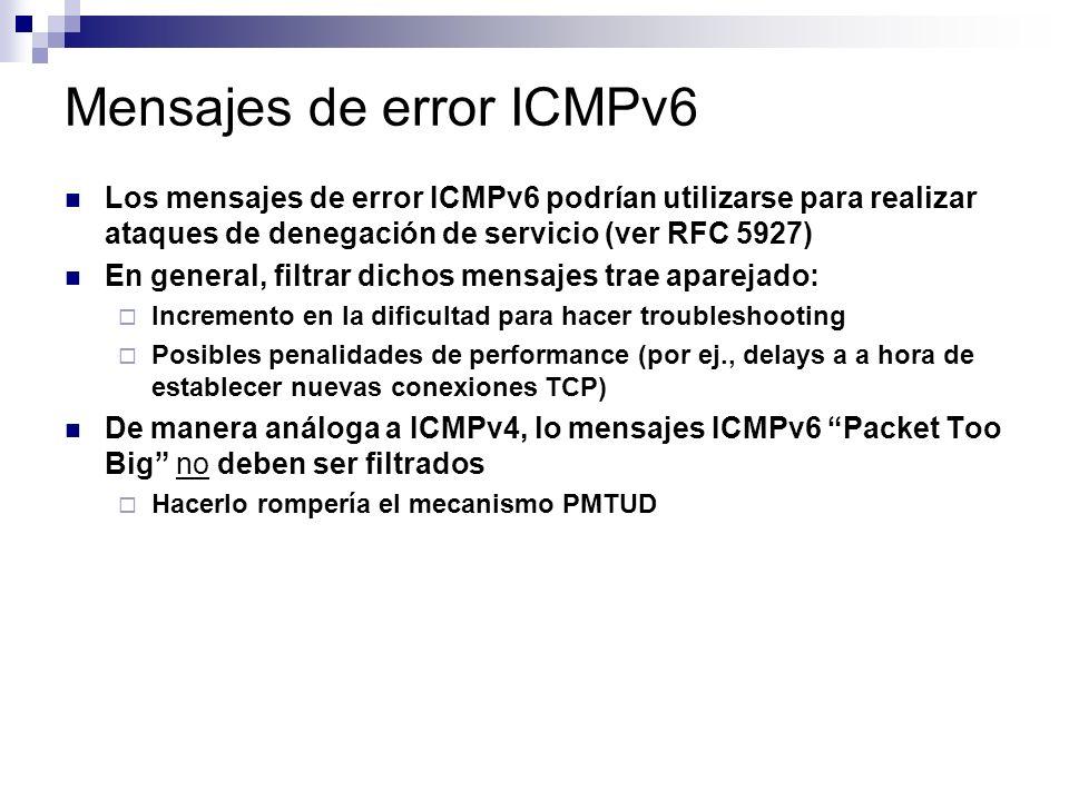 Mensajes de error ICMPv6 Los mensajes de error ICMPv6 podrían utilizarse para realizar ataques de denegación de servicio (ver RFC 5927) En general, filtrar dichos mensajes trae aparejado: Incremento en la dificultad para hacer troubleshooting Posibles penalidades de performance (por ej., delays a a hora de establecer nuevas conexiones TCP) De manera análoga a ICMPv4, lo mensajes ICMPv6 Packet Too Big no deben ser filtrados Hacerlo rompería el mecanismo PMTUD