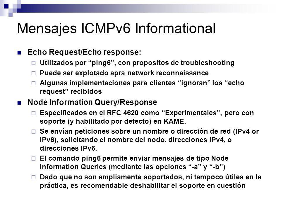 Mensajes ICMPv6 Informational Echo Request/Echo response: Utilizados por ping6, con propositos de troubleshooting Puede ser explotado apra network reconnaissance Algunas implementaciones para clientes ignoran los echo request recibidos Node Information Query/Response Especificados en el RFC 4620 como Experimentales, pero con soporte (y habilitado por defecto) en KAME.