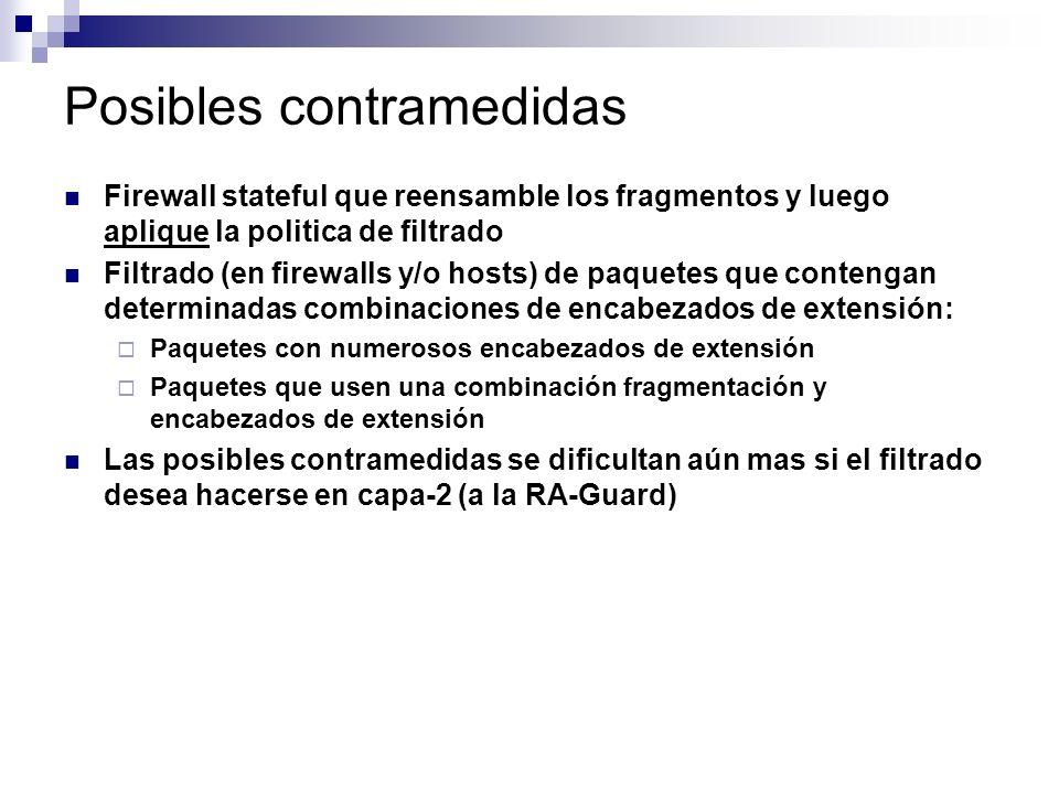 Posibles contramedidas Firewall stateful que reensamble los fragmentos y luego aplique la politica de filtrado Filtrado (en firewalls y/o hosts) de paquetes que contengan determinadas combinaciones de encabezados de extensión: Paquetes con numerosos encabezados de extensión Paquetes que usen una combinación fragmentación y encabezados de extensión Las posibles contramedidas se dificultan aún mas si el filtrado desea hacerse en capa-2 (a la RA-Guard)