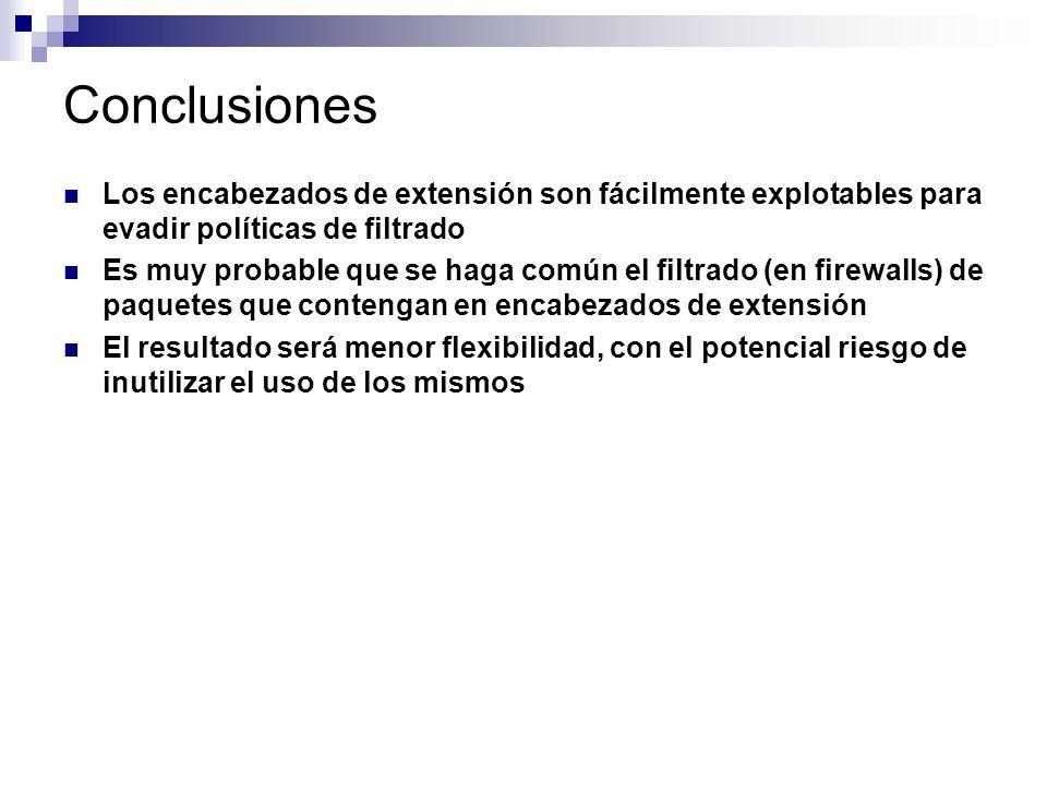 Conclusiones Los encabezados de extensión son fácilmente explotables para evadir políticas de filtrado Es muy probable que se haga común el filtrado (en firewalls) de paquetes que contengan en encabezados de extensión El resultado será menor flexibilidad, con el potencial riesgo de inutilizar el uso de los mismos