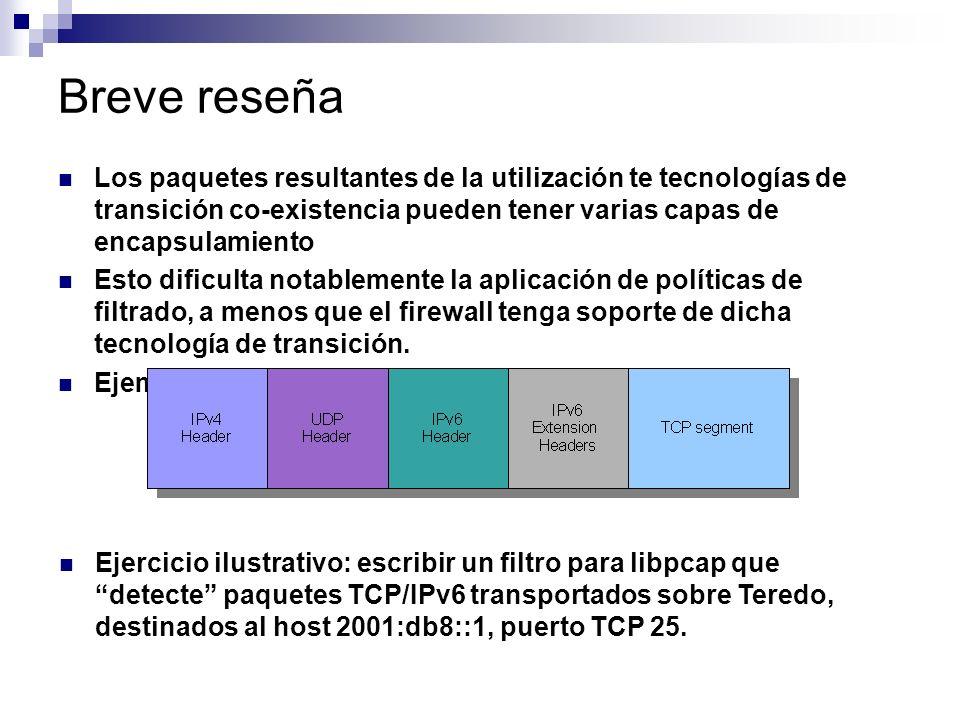 Breve reseña Los paquetes resultantes de la utilización te tecnologías de transición co-existencia pueden tener varias capas de encapsulamiento Esto dificulta notablemente la aplicación de políticas de filtrado, a menos que el firewall tenga soporte de dicha tecnología de transición.