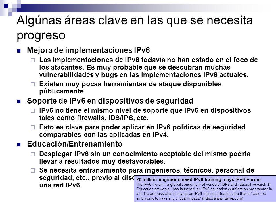 Algúnas áreas clave en las que se necesita progreso Mejora de implementaciones IPv6 Las implementaciones de IPv6 todavía no han estado en el foco de los atacantes.