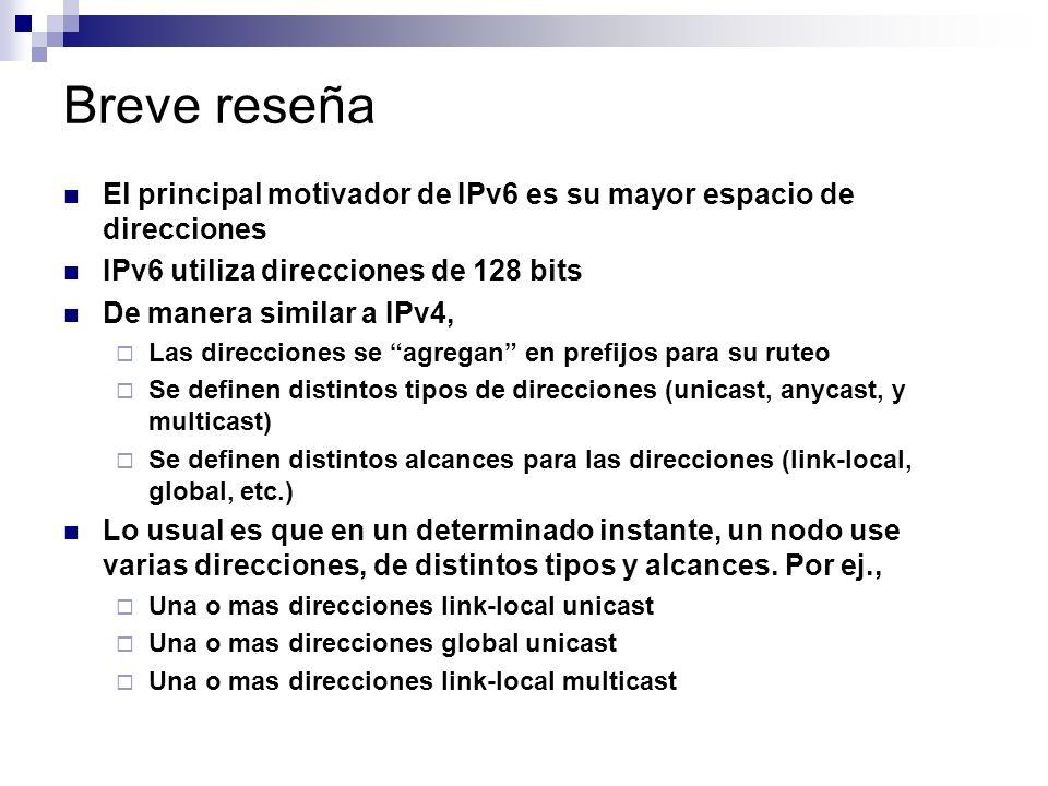 Breve reseña El principal motivador de IPv6 es su mayor espacio de direcciones IPv6 utiliza direcciones de 128 bits De manera similar a IPv4, Las direcciones se agregan en prefijos para su ruteo Se definen distintos tipos de direcciones (unicast, anycast, y multicast) Se definen distintos alcances para las direcciones (link-local, global, etc.) Lo usual es que en un determinado instante, un nodo use varias direcciones, de distintos tipos y alcances.