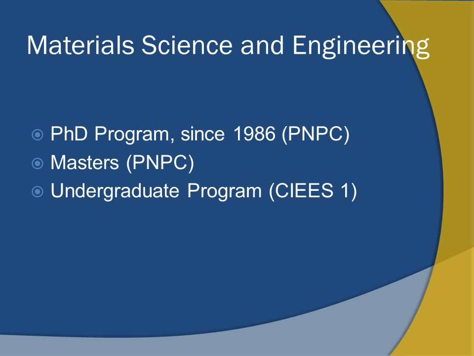 Materials Science and Engineering PhD Program, since 1986 (PNPC) Masters (PNPC) Undergraduate Program (CIEES 1)