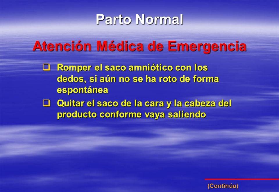 (Continúa) Atención Médica de Emergencia Parto Normal Romper el saco amniótico con los dedos, si aún no se ha roto de forma espontánea Romper el saco