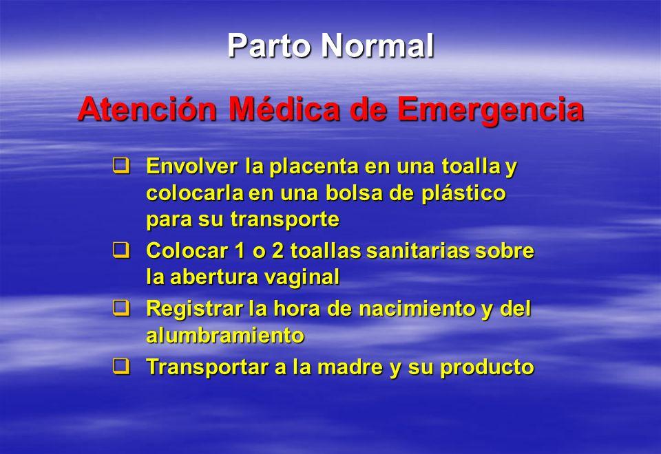 Atención Médica de Emergencia Parto Normal Envolver la placenta en una toalla y colocarla en una bolsa de plástico para su transporte Envolver la plac