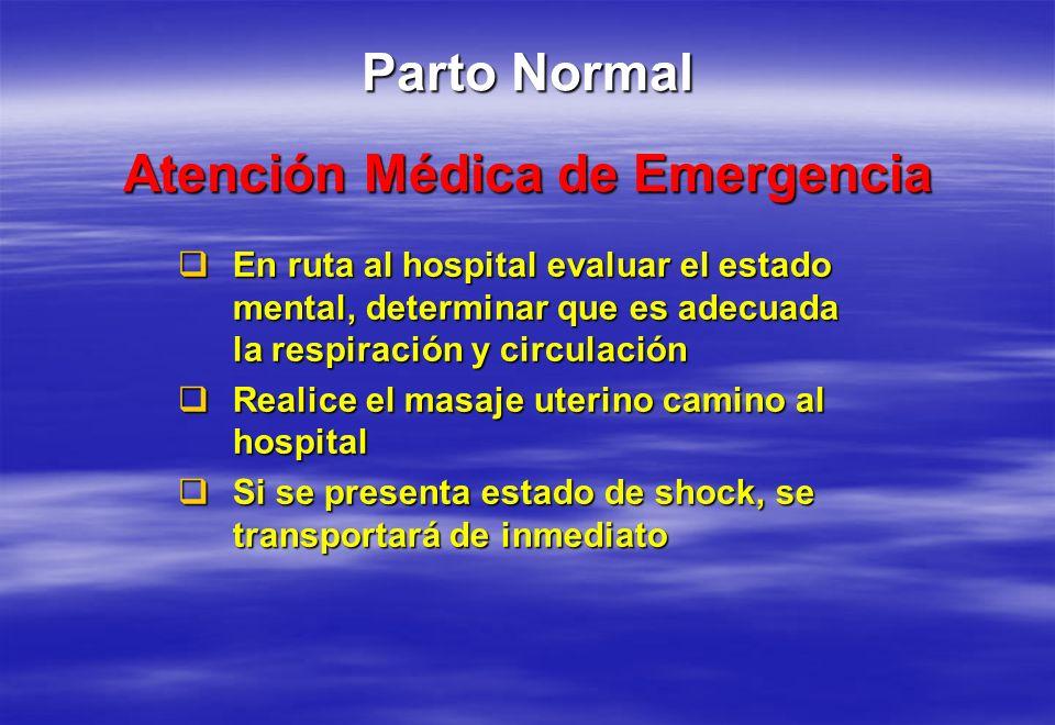 Atención Médica de Emergencia Parto Normal En ruta al hospital evaluar el estado mental, determinar que es adecuada la respiración y circulación En ru