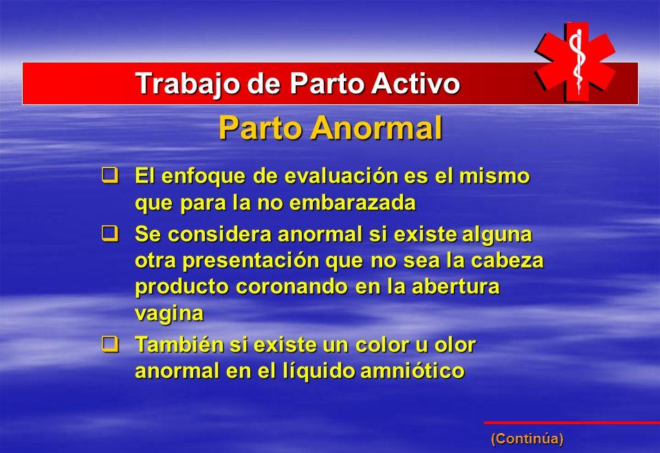 Parto Anormal Trabajo de Parto Activo Trabajo de Parto Activo El enfoque de evaluación es el mismo que para la no embarazada El enfoque de evaluación