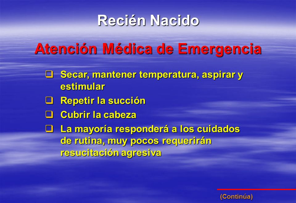 Atención Médica de Emergencia Recién Nacido Secar, mantener temperatura, aspirar y estimular Secar, mantener temperatura, aspirar y estimular Repetir