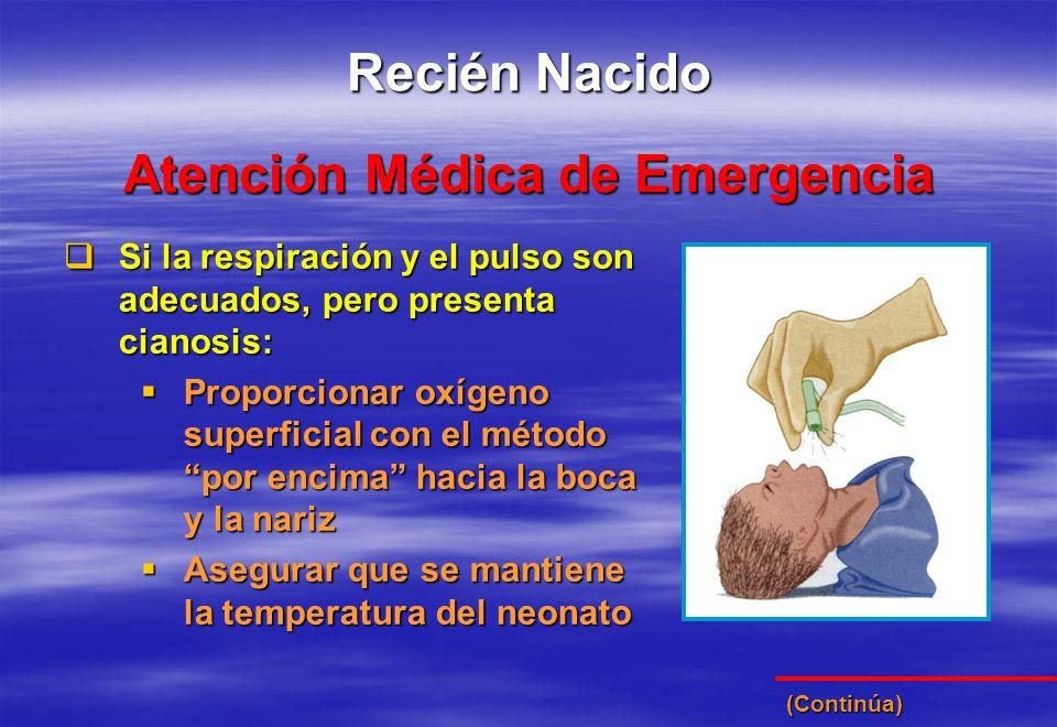 Atención Médica de Emergencia Recién Nacido Si la respiración y el pulso son adecuados, pero presenta cianosis: Si la respiración y el pulso son adecu