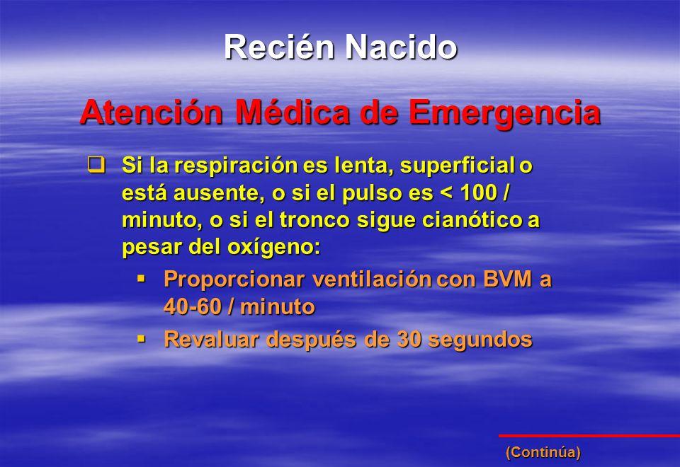 Atención Médica de Emergencia Recién Nacido Si la respiración es lenta, superficial o está ausente, o si el pulso es < 100 / minuto, o si el tronco si
