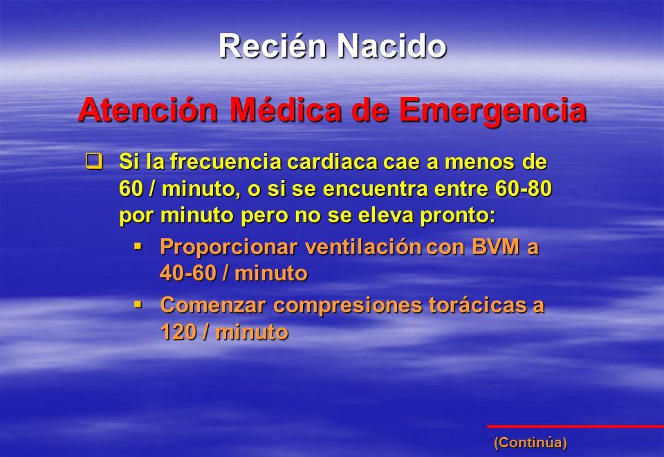 Atención Médica de Emergencia Recién Nacido Si la frecuencia cardiaca cae a menos de 60 / minuto, o si se encuentra entre 60-80 por minuto pero no se