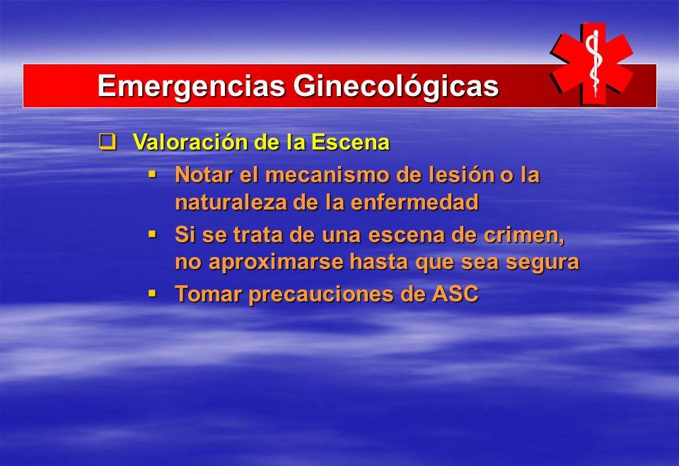 Emergencias Ginecológicas Emergencias Ginecológicas Valoración de la Escena Valoración de la Escena Notar el mecanismo de lesión o la naturaleza de la