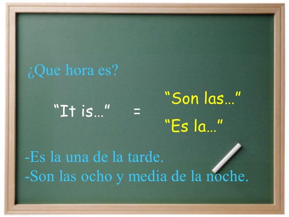 It is… Son las… = Es la… -Es la una de la tarde. -Son las ocho y media de la noche. ¿Que hora es?