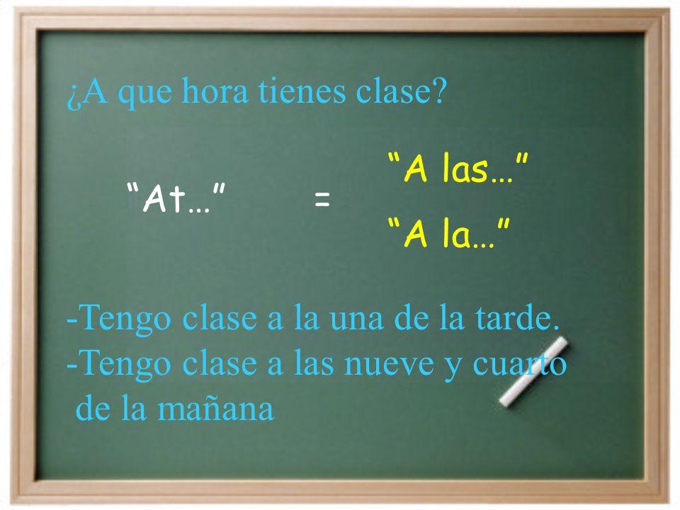 At… A las… = A la… -Tengo clase a la una de la tarde.