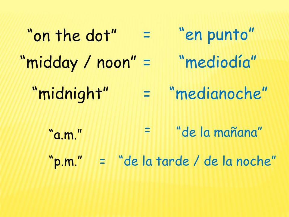 on the dot en punto= midnightmedianoche= midday / noon mediodía= p.m.