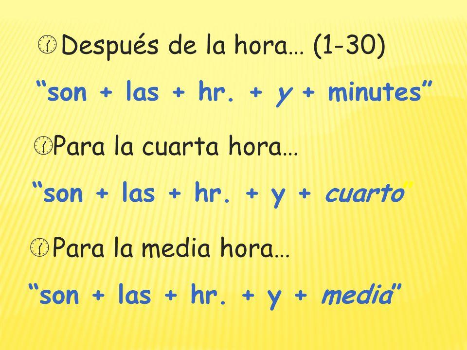 Para la media hora… son + las + hr.+ y + media Después de la hora… (1-30) son + las + hr.
