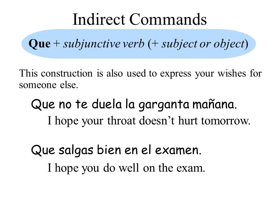 Indirect Commands Que + subjunctive verb (+ subject or object) Que no te duela la garganta mañana.