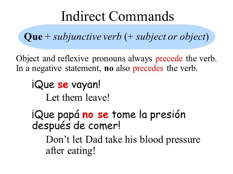 Indirect Commands Que + subjunctive verb (+ subject or object) ¡Que se vayan! Let them leave! ¡Que papá no se tome la presión después de comer! Dont l
