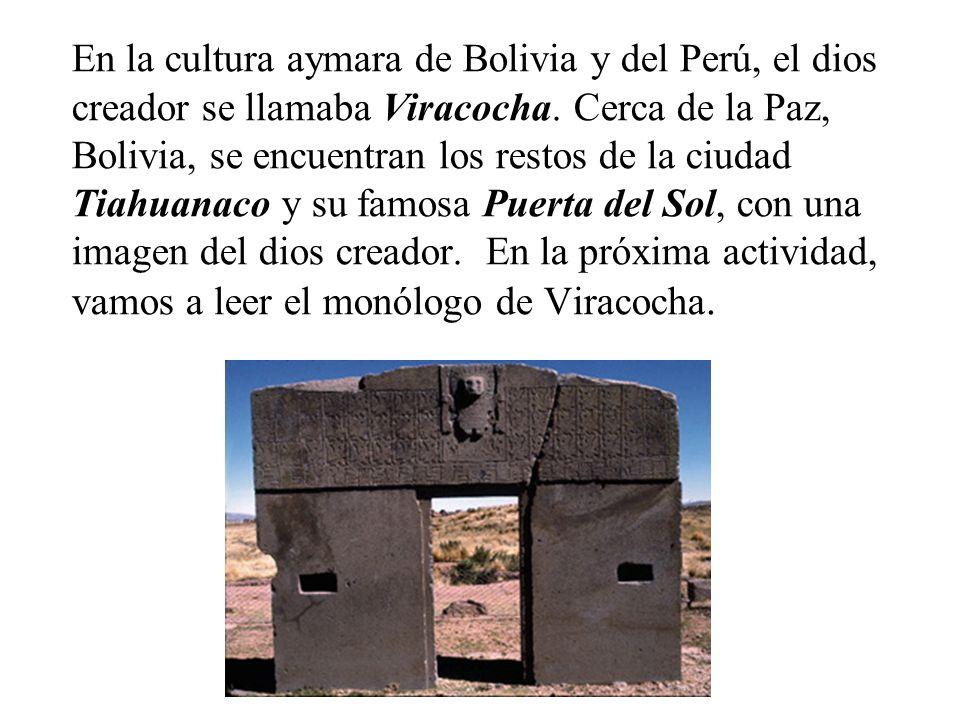 En la cultura aymara de Bolivia y del Perú, el dios creador se llamaba Viracocha. Cerca de la Paz, Bolivia, se encuentran los restos de la ciudad Tiah