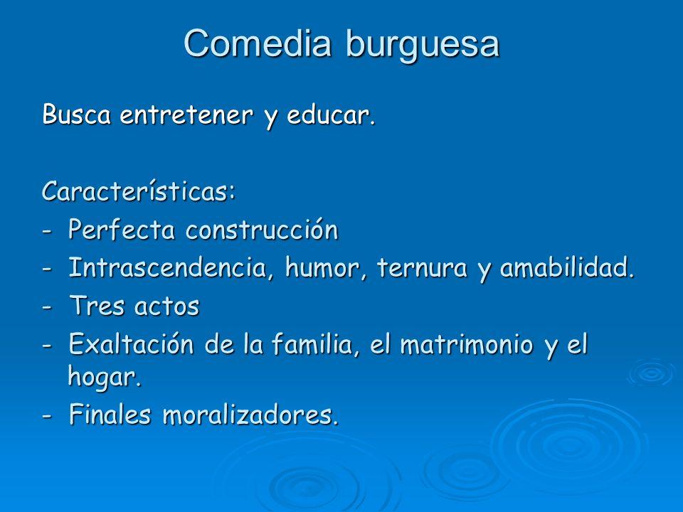 Comedia burguesa Busca entretener y educar. Características: - Perfecta construcción - Intrascendencia, humor, ternura y amabilidad. - Tres actos - Ex