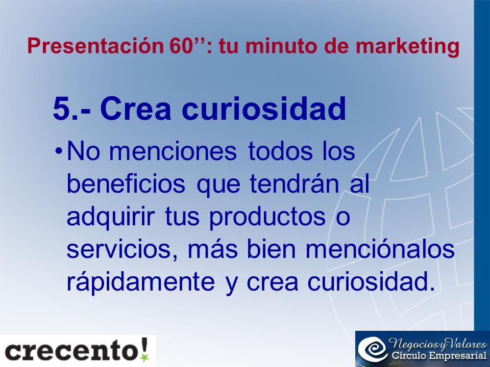 Presentación 60: tu minuto de marketing 5.- Crea curiosidad No menciones todos los beneficios que tendrán al adquirir tus productos o servicios, más b