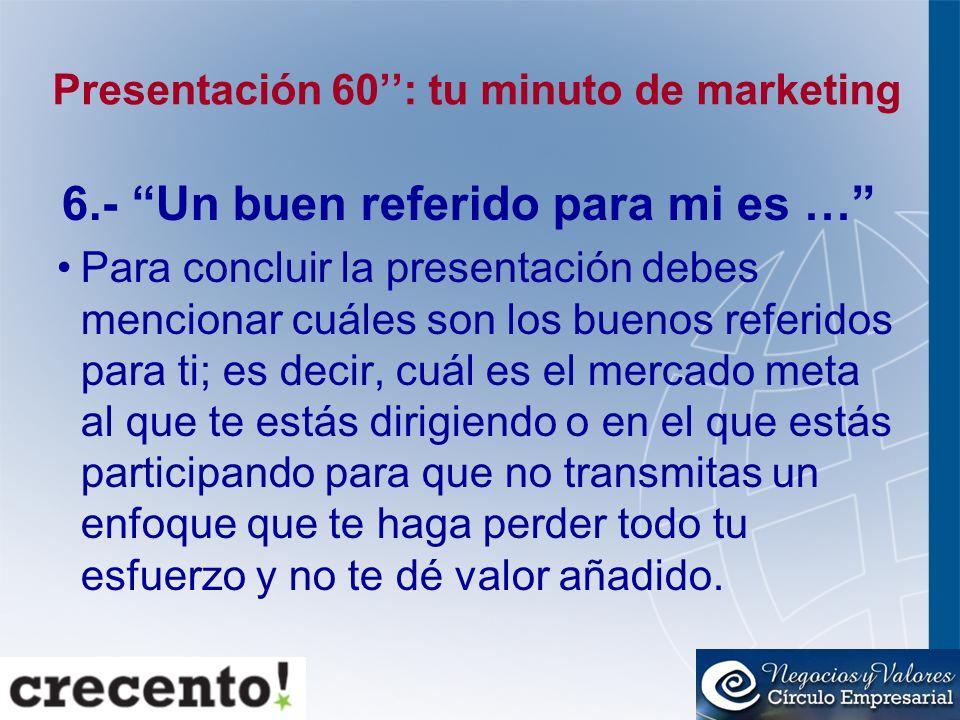 Presentación 60: tu minuto de marketing 6.- Un buen referido para mi es … Para concluir la presentación debes mencionar cuáles son los buenos referido
