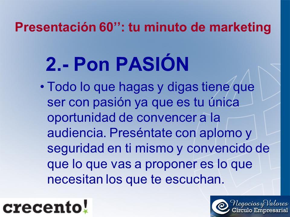Presentación 60: tu minuto de marketing 2.- Pon PASIÓN Todo lo que hagas y digas tiene que ser con pasión ya que es tu única oportunidad de convencer