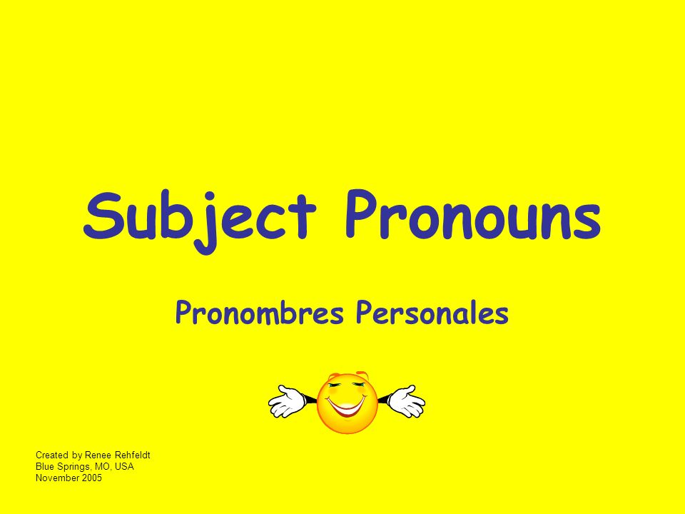 Subject Pronouns Pronombres Personales Created by Renee Rehfeldt Blue Springs, MO, USA November 2005