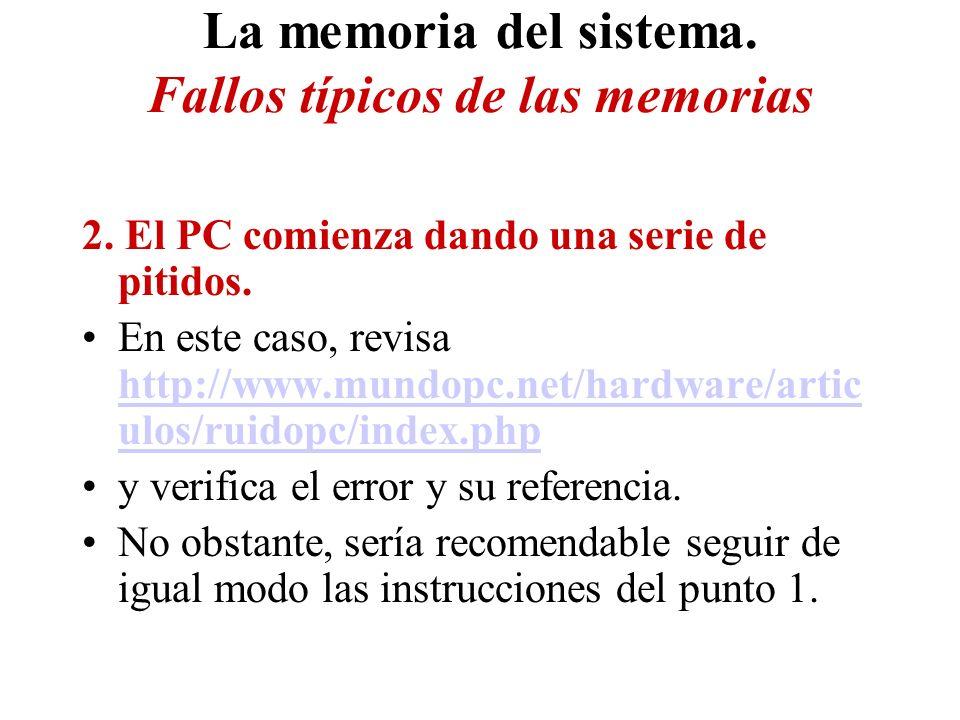 La memoria del sistema. Fallos típicos de las memorias 2. El PC comienza dando una serie de pitidos. En este caso, revisa http://www.mundopc.net/hardw