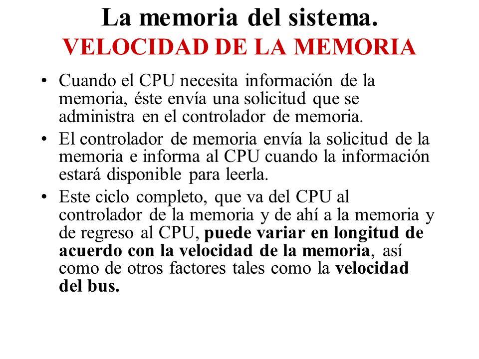 La memoria del sistema. VELOCIDAD DE LA MEMORIA Cuando el CPU necesita información de la memoria, éste envía una solicitud que se administra en el con