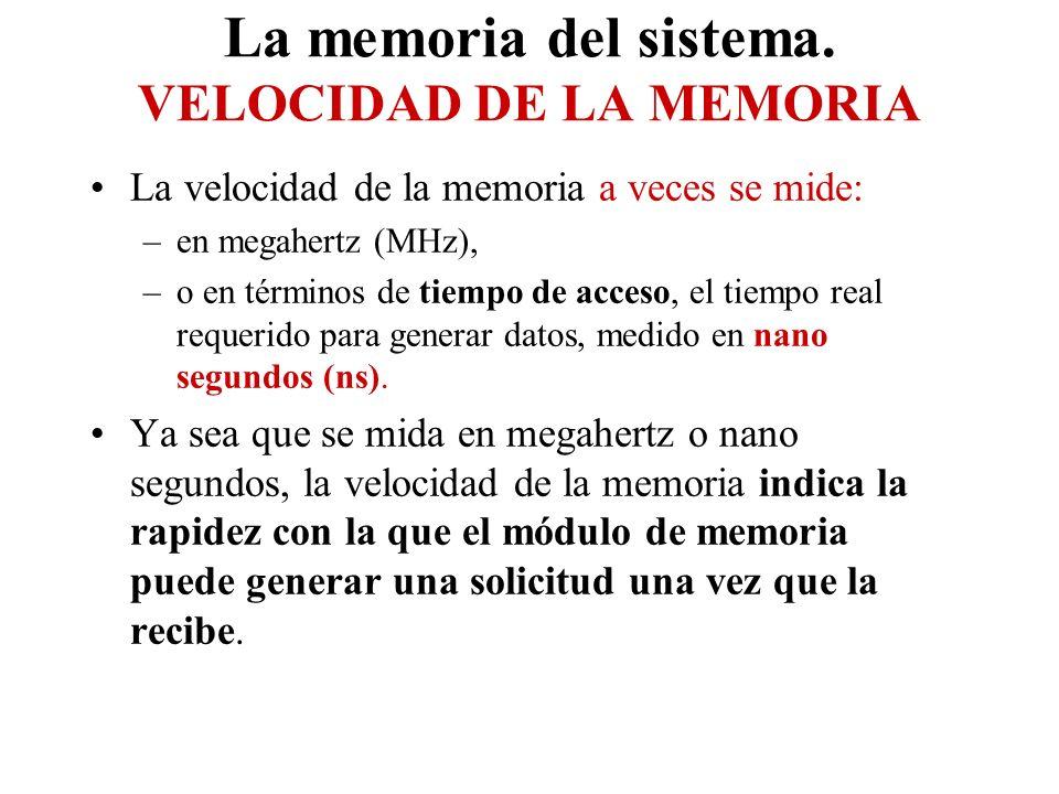 La memoria del sistema. VELOCIDAD DE LA MEMORIA La velocidad de la memoria a veces se mide: –en megahertz (MHz), –o en términos de tiempo de acceso, e