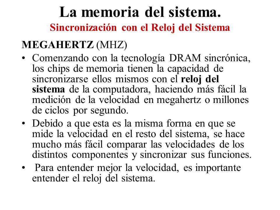 La memoria del sistema. Sincronización con el Reloj del Sistema MEGAHERTZ (MHZ) Comenzando con la tecnología DRAM sincrónica, los chips de memoria tie