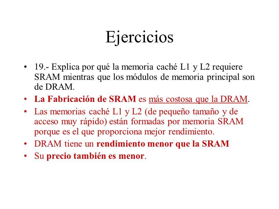Ejercicios 19.- Explica por qué la memoria caché L1 y L2 requiere SRAM mientras que los módulos de memoria principal son de DRAM.
