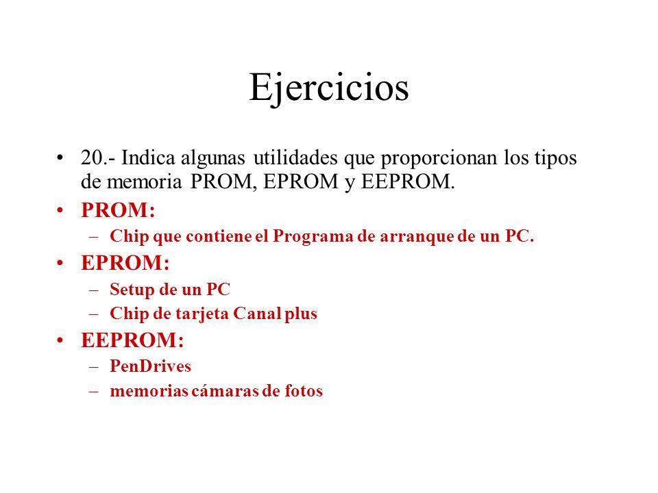 Ejercicios 20.- Indica algunas utilidades que proporcionan los tipos de memoria PROM, EPROM y EEPROM. PROM: –Chip que contiene el Programa de arranque