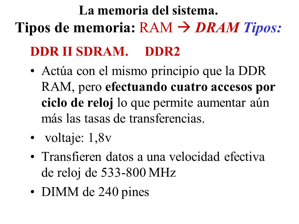 La memoria del sistema. Tipos de memoria: RAM DRAM Tipos: DDR II SDRAM. DDR2 Actúa con el mismo principio que la DDR RAM, pero efectuando cuatro acces