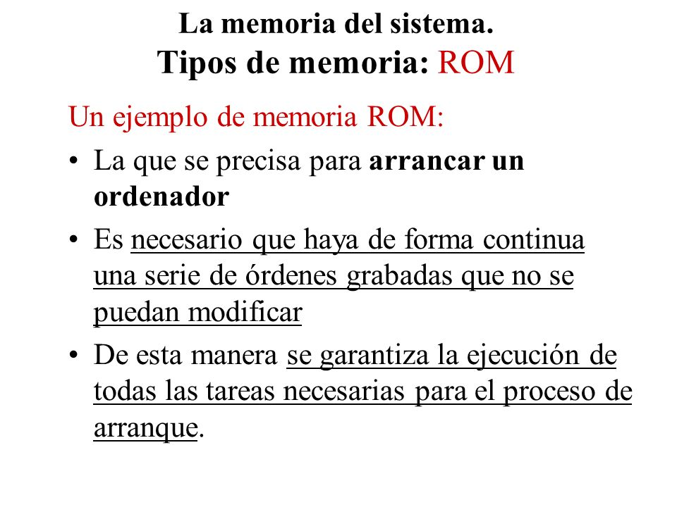 La memoria del sistema. Tipos de memoria: ROM Un ejemplo de memoria ROM: La que se precisa para arrancar un ordenador Es necesario que haya de forma c