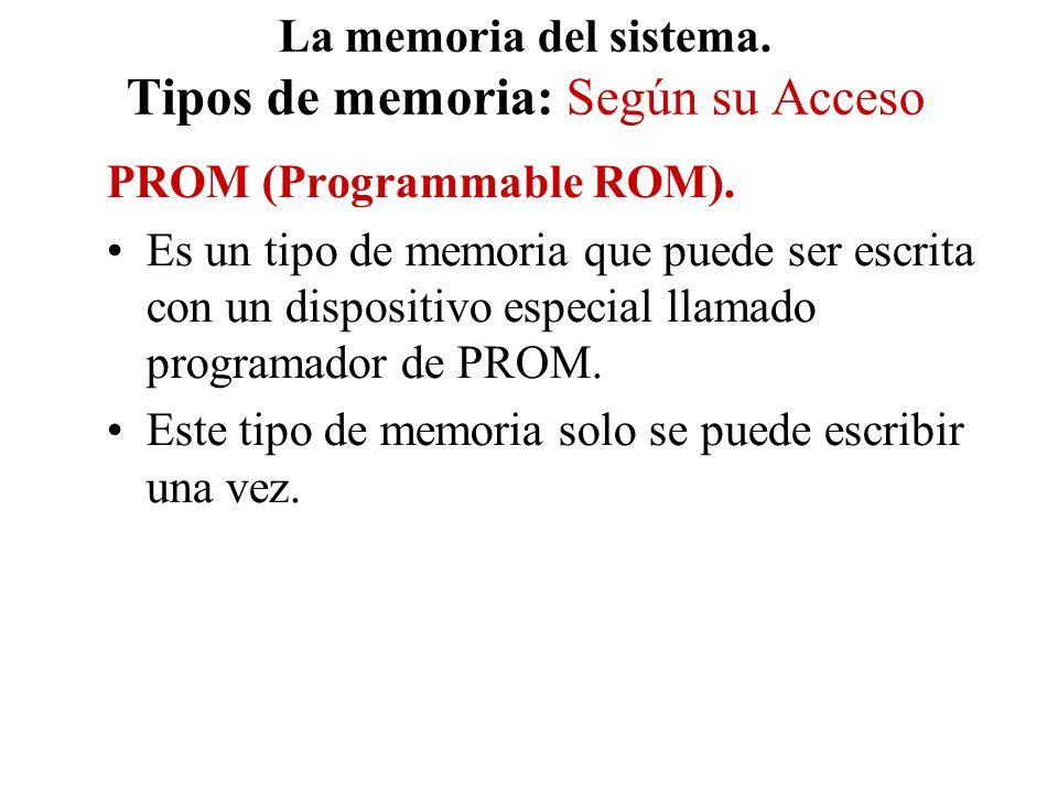 La memoria del sistema. Tipos de memoria: Según su Acceso PROM (Programmable ROM). Es un tipo de memoria que puede ser escrita con un dispositivo espe