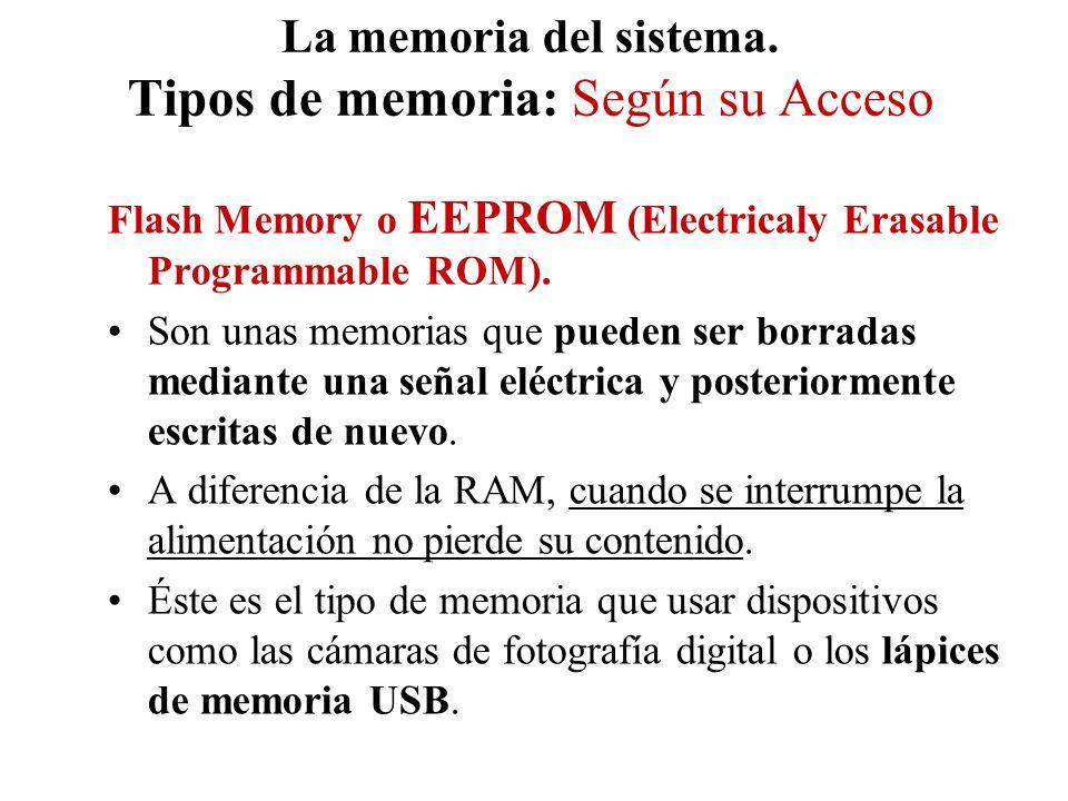 La memoria del sistema. Tipos de memoria: Según su Acceso Flash Memory o EEPROM (Electricaly Erasable Programmable ROM). Son unas memorias que pueden