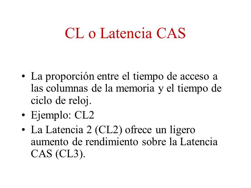 CL o Latencia CAS La proporción entre el tiempo de acceso a las columnas de la memoria y el tiempo de ciclo de reloj. Ejemplo: CL2 La Latencia 2 (CL2)