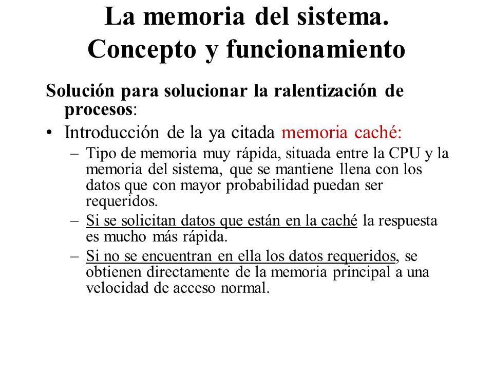 La memoria del sistema. Concepto y funcionamiento Solución para solucionar la ralentización de procesos: Introducción de la ya citada memoria caché: –