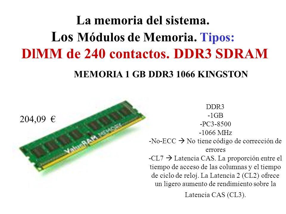 La memoria del sistema. Los Módulos de Memoria. Tipos: DlMM de 240 contactos. DDR3 SDRAM MEMORIA 1 GB DDR3 1066 KINGSTON 204,09 DDR3 -1GB -PC3-8500 -1