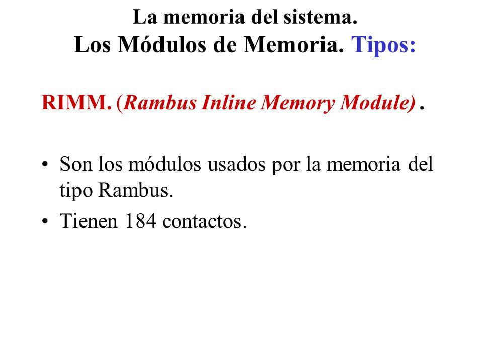 La memoria del sistema. Los Módulos de Memoria. Tipos: RIMM. (Rambus Inline Memory Module). Son los módulos usados por la memoria del tipo Rambus. Tie